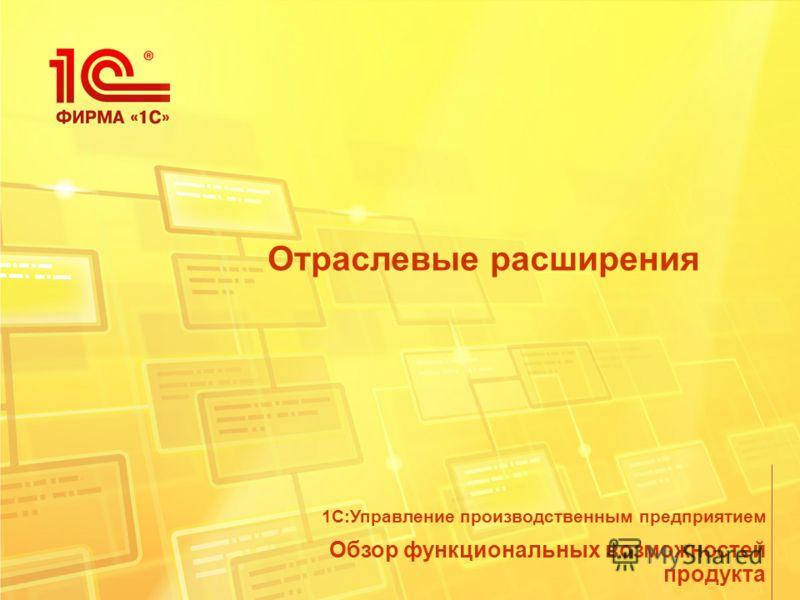 Отраслевые расширения Обзор функциональных возможностей продукта 1С:Управление производственным предприятием