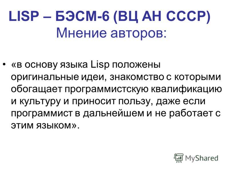LISP – БЭСМ-6 (ВЦ АН СССР) Мнение авторов: «в основу языка Lisp положены оригинальные идеи, знакомство с которыми обогащает программистскую квалификацию и культуру и приносит пользу, даже если программист в дальнейшем и не работает с этим языком».