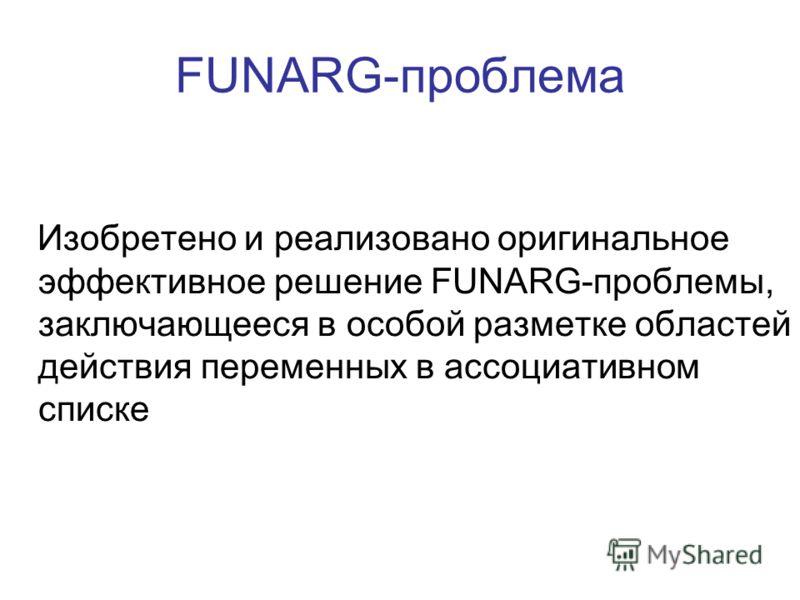 FUNARG-проблема Изобретено и реализовано оригинальное эффективное решение FUNARG-проблемы, заключающееся в особой разметке областей действия переменных в ассоциативном списке