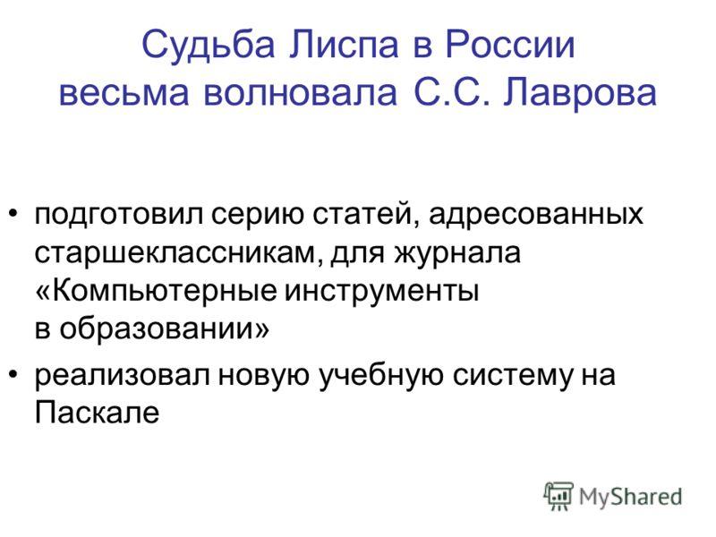 Судьба Лиспа в России весьма волновала С.С. Лаврова подготовил серию статей, адресованных старшеклассникам, для журнала «Компьютерные инструменты в образовании» реализовал новую учебную систему на Паскале