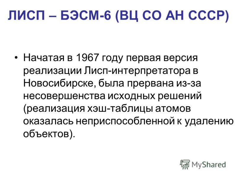 ЛИСП – БЭСМ-6 (ВЦ СО АН СССР) Начатая в 1967 году первая версия реализации Лисп-интерпретатора в Новосибирске, была прервана из-за несовершенства исходных решений (реализация хэш-таблицы атомов оказалась неприспособленной к удалению объектов).