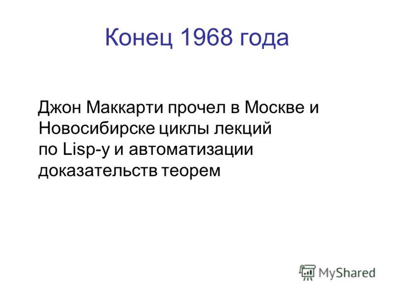 Конец 1968 года Джон Маккарти прочел в Москве и Новосибирске циклы лекций по Lisp-у и автоматизации доказательств теорем