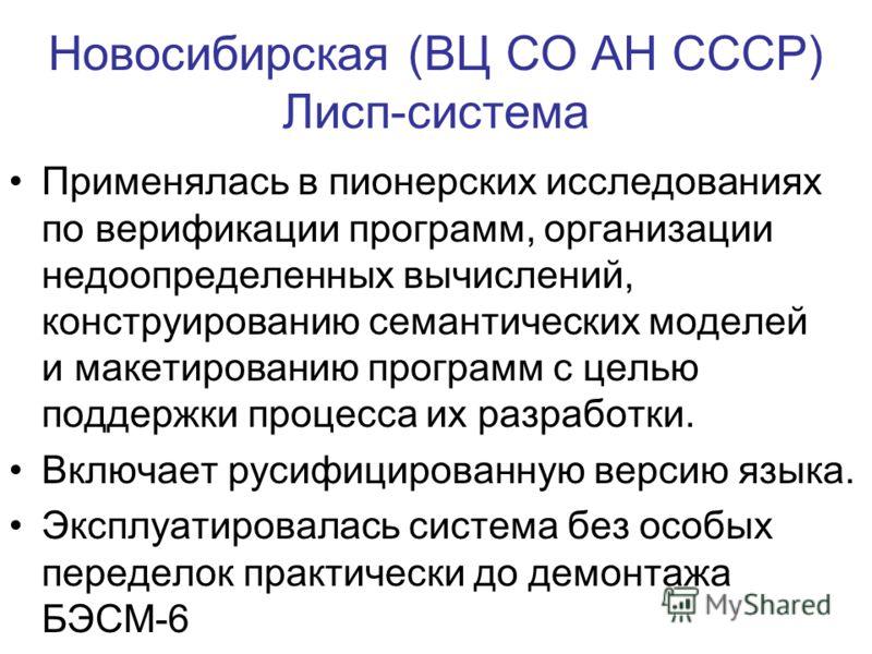 Новосибирская (ВЦ СО АН СССР) Лисп-система Применялась в пионерских исследованиях по верификации программ, организации недоопределенных вычислений, конструированию семантических моделей и макетированию программ с целью поддержки процесса их разработк