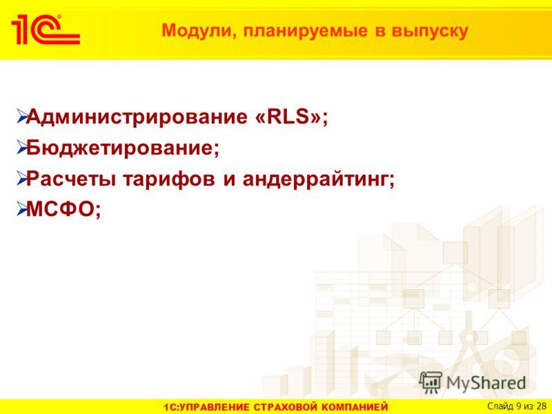 1C:УПРАВЛЕНИЕ СТРАХОВОЙ КОМПАНИЕЙ Слайд 9 из 28 Модули, планируемые в выпуску Администрирование «RLS»; Бюджетирование; Расчеты тарифов и андеррайтинг; МСФО;
