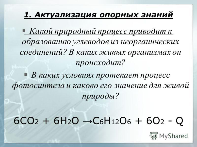 1. Актуализация опорных знаний Какой природный процесс приводит к образованию углеводов из неорганических соединений? В каких живых организмах он происходит? В каких условиях протекает процесс фотосинтеза и каково его значение для живой природы? 6СО
