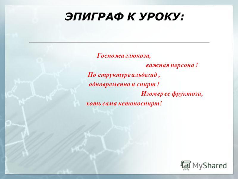 ЭПИГРАФ К УРОКУ: Госпожа глюкоза, важная персона ! По структуре альдегид, одновременно и спирт ! Изомер ее фруктоза, хоть сама кетоноспирт!