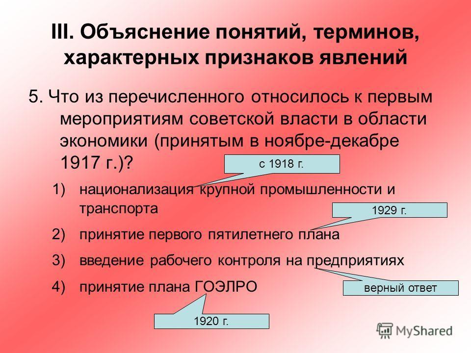 III. Объяснение понятий, терминов, характерных признаков явлений 5. Что из перечисленного относилось к первым мероприятиям советской власти в области экономики (принятым в ноябре-декабре 1917 г.)? 1)национализация крупной промышленности и транспорта