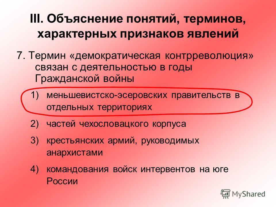 III. Объяснение понятий, терминов, характерных признаков явлений 7. Термин «демократическая контрреволюция» связан с деятельностью в годы Гражданской войны 1)меньшевистско-эсеровских правительств в отдельных территориях 2)частей чехословацкого корпус