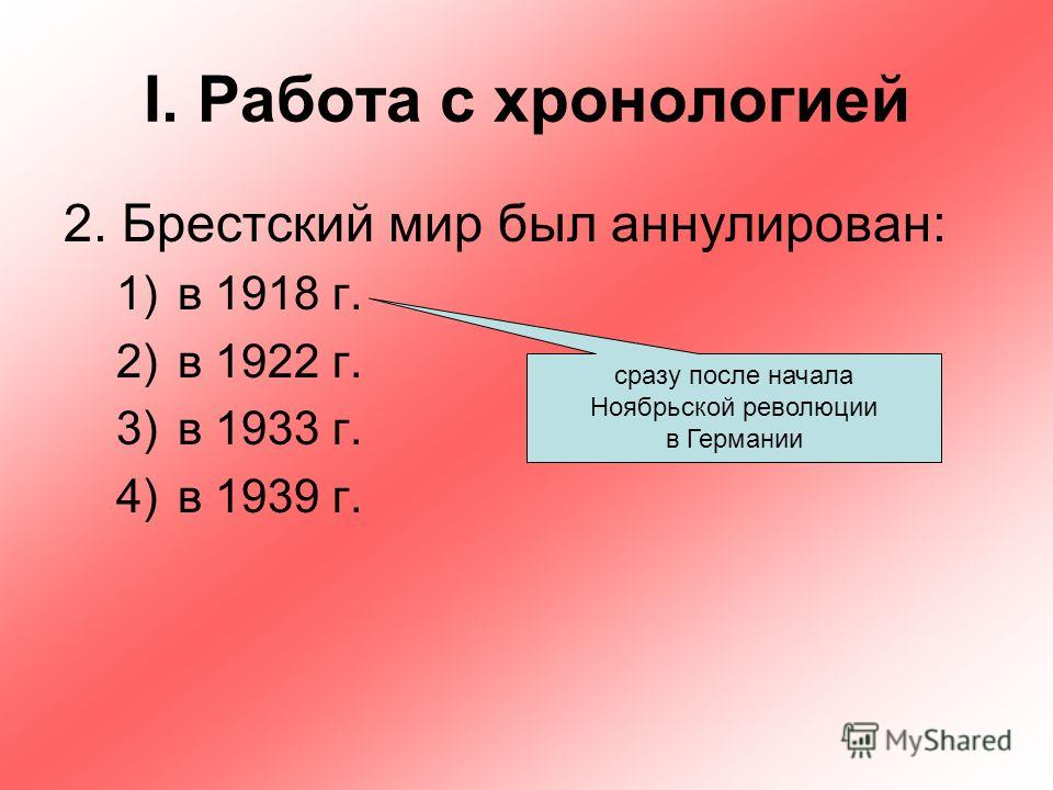 I. Работа с хронологией 2. Брестский мир был аннулирован: 1)в 1918 г. 2)в 1922 г. 3)в 1933 г. 4)в 1939 г. сразу после начала Ноябрьской революции в Германии