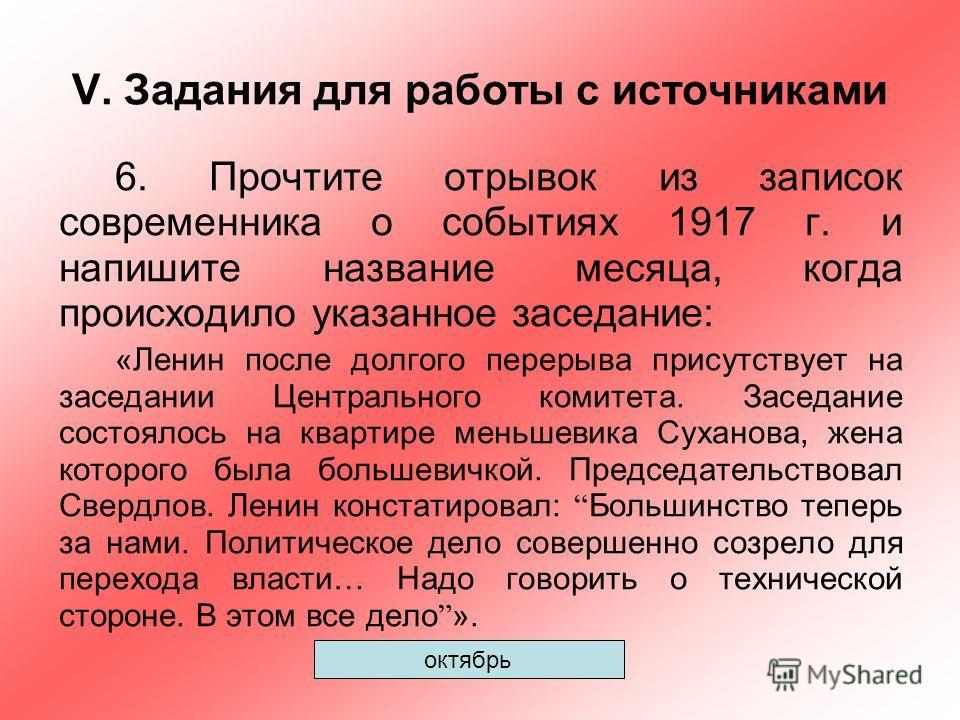 V. Задания для работы с источниками 6. Прочтите отрывок из записок современника о событиях 1917 г. и напишите название месяца, когда происходило указанное заседание: «Ленин после долгого перерыва присутствует на заседании Центрального комитета. Засед