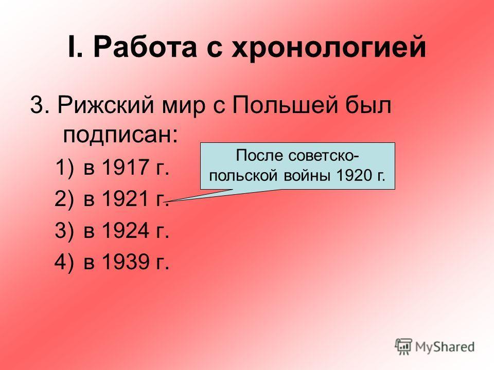 I. Работа с хронологией 3. Рижский мир с Польшей был подписан: 1)в 1917 г. 2)в 1921 г. 3)в 1924 г. 4)в 1939 г. После советско- польской войны 1920 г.