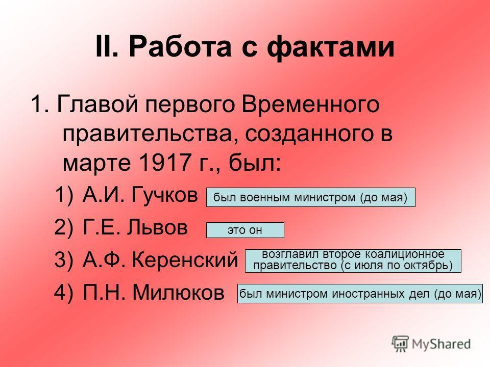 II. Работа с фактами 1. Главой первого Временного правительства, созданного в марте 1917 г., был: 1)А.И. Гучков 2)Г.Е. Львов 3)А.Ф. Керенский 4)П.Н. Милюков был военным министром (до мая) это он возглавил второе коалиционное правительство (с июля по