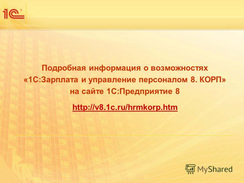 Подробная информация о возможностях «1С:Зарплата и управление персоналом 8. КОРП» на сайте 1С:Предприятие 8 http://v8.1c.ru/hrmkorp.htm