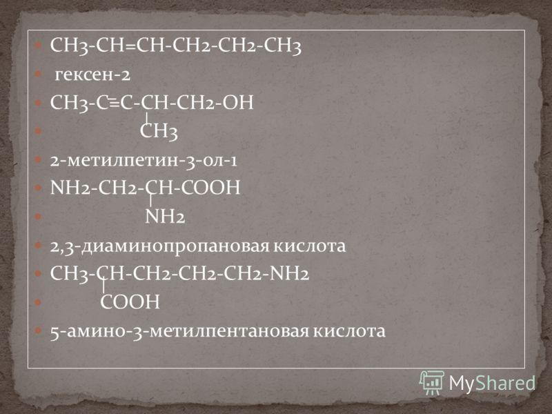 CH3-CН=CН-CH2-CH2-СН3 гексен-2 CH3-C=C-CH-CH2-OH CH3 2-метилпетин-3-ол-1 NH2-CH2-CH-COOH NH2 2,3-диаминопропановая кислота CH3-CН-CН2-CH2-CH2-NH2 COOH 5-амино-3-метилпентановая кислота