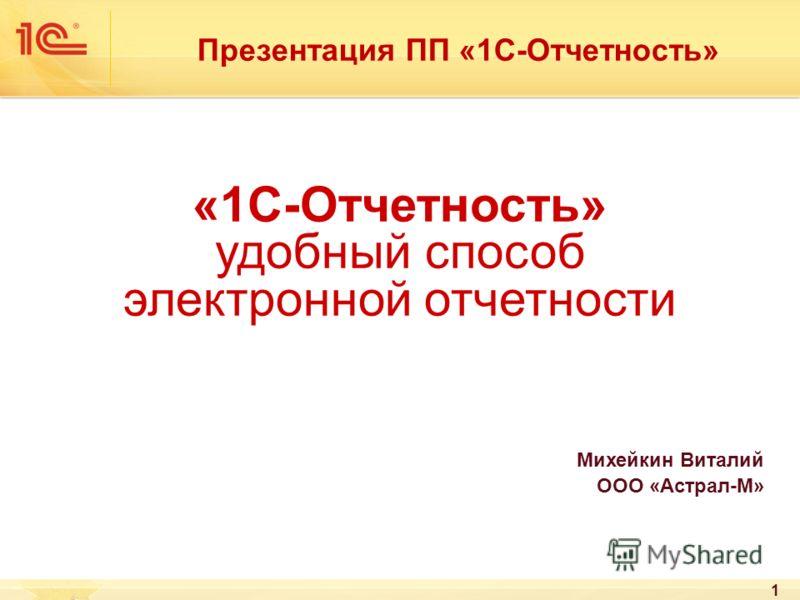 1 «1С-Отчетность» удобный способ электронной отчетности Михейкин Виталий ООО «Астрал-М» Презентация ПП «1С-Отчетность»