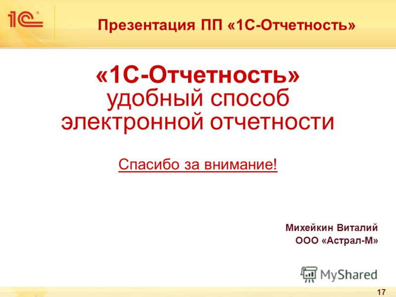 17 «1С-Отчетность» удобный способ электронной отчетности Спасибо за внимание! Михейкин Виталий ООО «Астрал-М» Презентация ПП «1С-Отчетность»