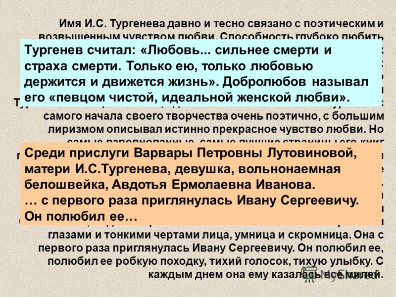 Имя И.С. Тургенева давно и тесно связано с поэтическим и возвышенным чувством любви. Способность глубоко любить Тургенев считал одним из важнейших качеств человека и многих своих героев подвергал испытанию любовью. Он считал: «Любовь... сильнее смерт