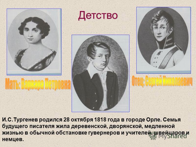 Детство И.С.Тургенев родился 28 октября 1818 года в городе Орле. Семья будущего писателя жила деревенской, дворянской, медленной жизнью в обычной обстановке гувернеров и учителей, швейцаров и немцев.
