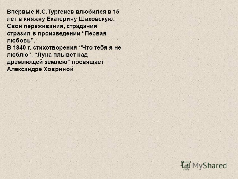 Впервые И.С.Тургенев влюбился в 15 лет в княжну Екатерину Шаховскую. Свои переживания, страдания отразил в произведении Первая любовь. В 1840 г. стихотворения Что тебя я не люблю, Луна плывет над дремлющей землею посвящает Александре Ховриной