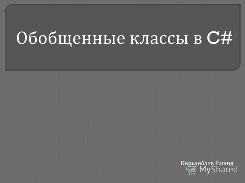 Обобщенные классы в C# Киньзибаев Рашид