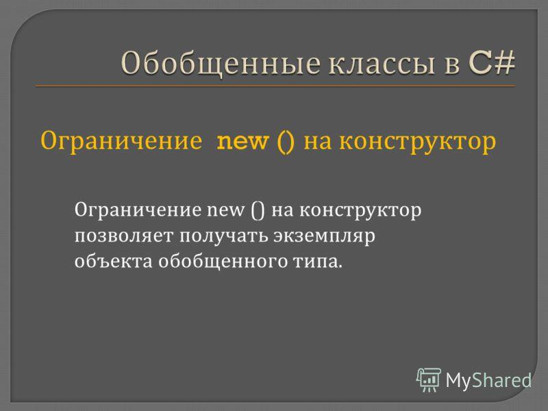 Ограничение new () на конструктор Ограничение new () на конструктор позволяет получать экземпляр объекта обобщенного типа.