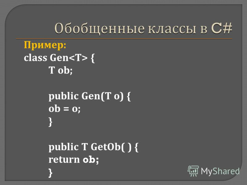 Пример : class Gen { Т ob; public Gen(T о ) { ob = о ; } public T GetOb( ) { return ob; }