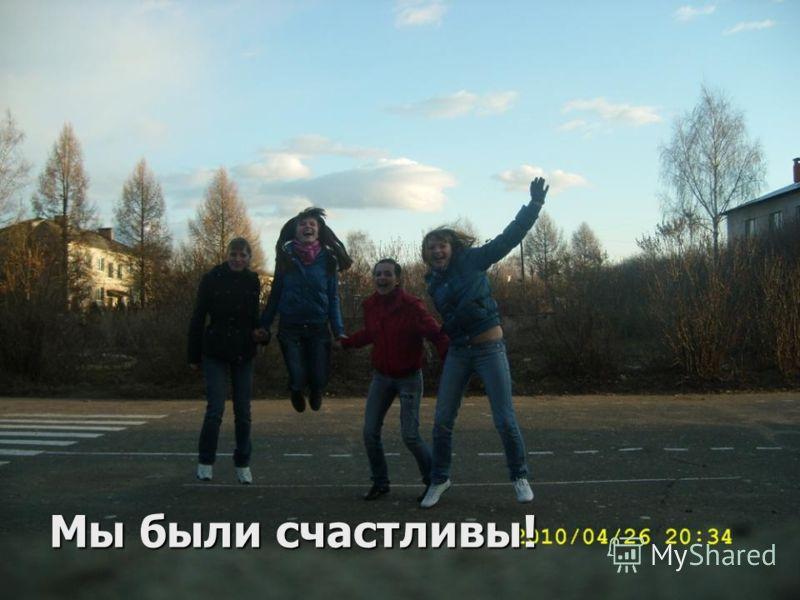 Мы были счастливы!
