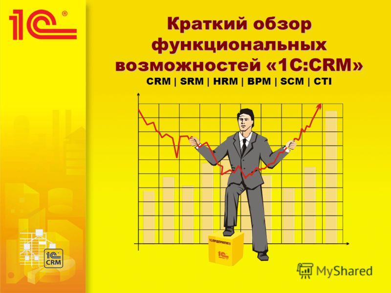 Краткий обзор функциональных возможностей «1С:CRM» Краткий обзор функциональных возможностей «1С:CRM» CRM | SRM | HRM | BPM | SCM | CTI