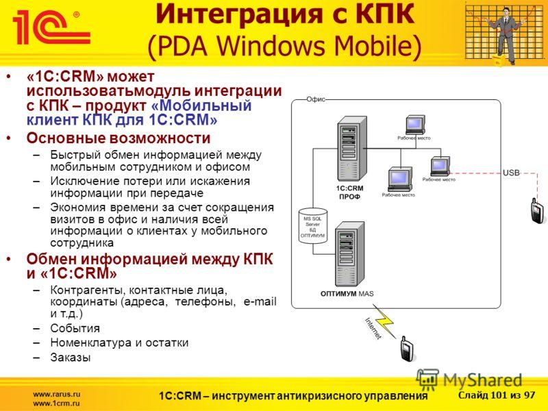 Слайд 101 из 97 www.rarus.ru www.1crm.ru 1С:CRM – инструмент антикризисного управления Интеграция с КПК (PDA Windows Mobile) «1С:CRM» может использоватьмодуль интеграции с КПК – продукт «Мобильный клиент КПК для 1С:CRM» Основные возможности –Быстрый