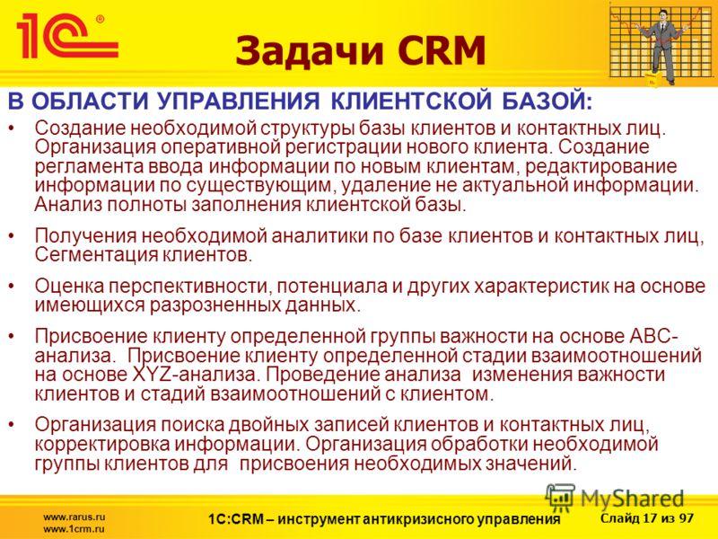 Слайд 17 из 97 www.rarus.ru www.1crm.ru 1С:CRM – инструмент антикризисного управления Задачи CRM В ОБЛАСТИ УПРАВЛЕНИЯ КЛИЕНТСКОЙ БАЗОЙ: Создание необходимой структуры базы клиентов и контактных лиц. Организация оперативной регистрации нового клиента.