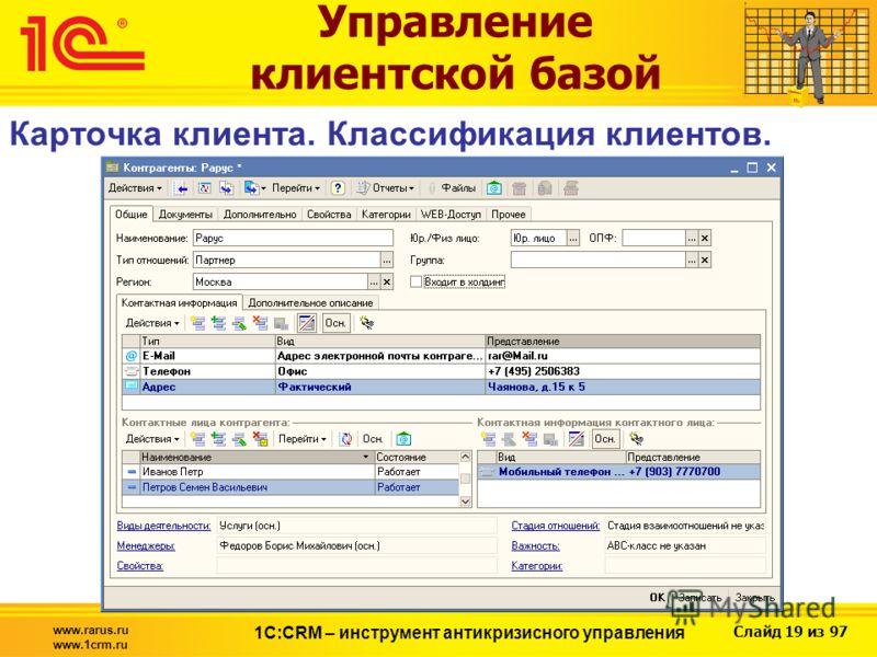 Слайд 19 из 97 www.rarus.ru www.1crm.ru 1С:CRM – инструмент антикризисного управления Управление клиентской базой Карточка клиента. Классификация клиентов.