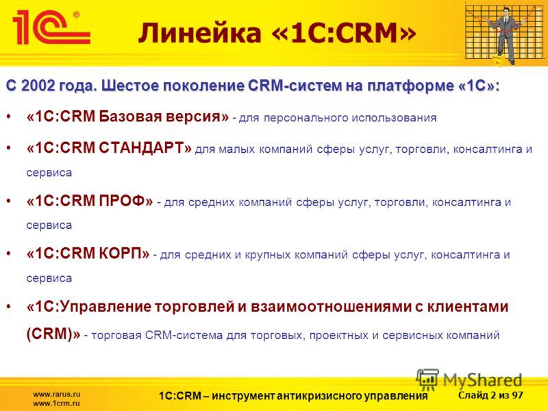 Слайд 2 из 97 www.rarus.ru www.1crm.ru 1С:CRM – инструмент антикризисного управления Линейка «1С:CRM» С 2002 года. Шестое поколение CRM-систем на платформе «1С»: «1C:CRM Базовая версия» - для персонального использования «1C:CRM СТАНДАРТ» для малых ко