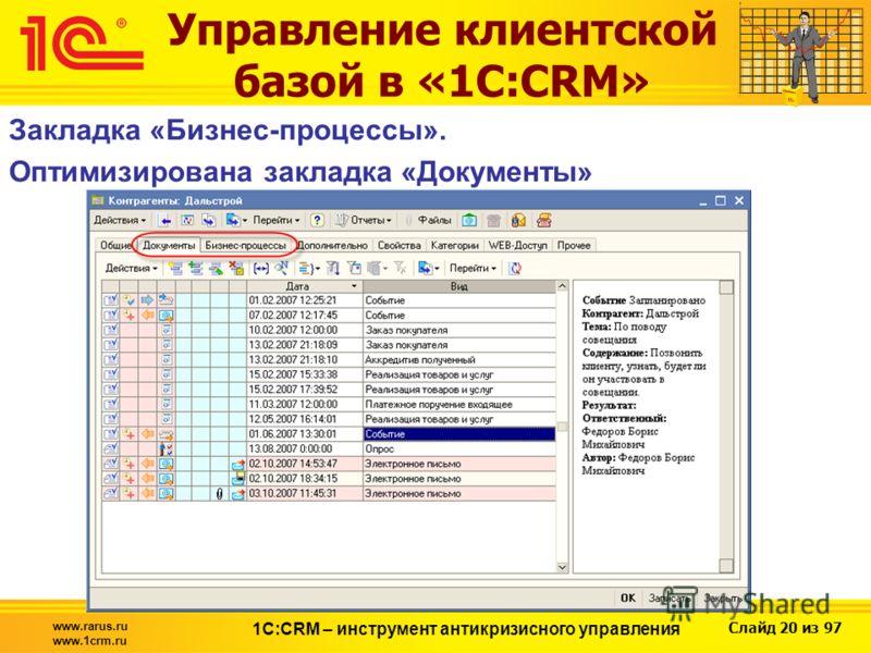 Слайд 20 из 97 www.rarus.ru www.1crm.ru 1С:CRM – инструмент антикризисного управления Закладка «Бизнес-процессы». Оптимизирована закладка «Документы» Управление клиентской базой в «1С:CRM»