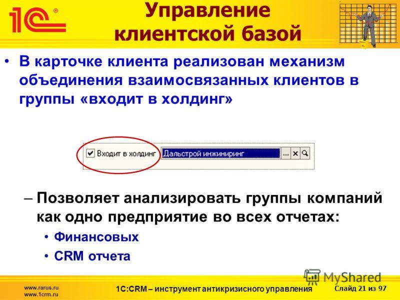 Слайд 21 из 97 www.rarus.ru www.1crm.ru 1С:CRM – инструмент антикризисного управления В карточке клиента реализован механизм объединения взаимосвязанных клиентов в группы «входит в холдинг» –Позволяет анализировать группы компаний как одно предприяти
