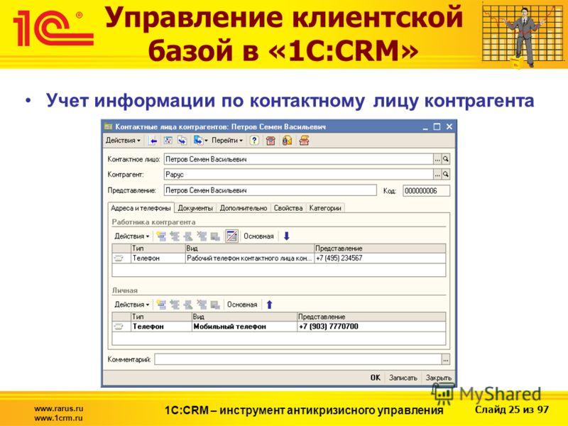 Слайд 25 из 97 www.rarus.ru www.1crm.ru 1С:CRM – инструмент антикризисного управления Управление клиентской базой в «1С:CRM» Учет информации по контактному лицу контрагента