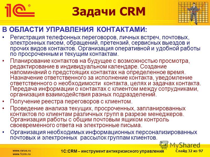 Слайд 32 из 97 www.rarus.ru www.1crm.ru 1С:CRM – инструмент антикризисного управления Задачи CRM В ОБЛАСТИ УПРАВЛЕНИЯ КОНТАКТАМИ: Регистрация телефонных переговоров, личных встреч, почтовых, электронных писем, обращений, претензий, сервисных выездов