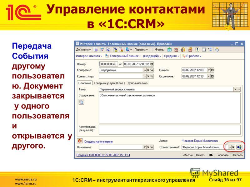 Слайд 36 из 97 www.rarus.ru www.1crm.ru 1С:CRM – инструмент антикризисного управления Передача События другому пользовател ю. Документ закрывается у одного пользователя и открывается у другого. Управление контактами в «1С:CRM»
