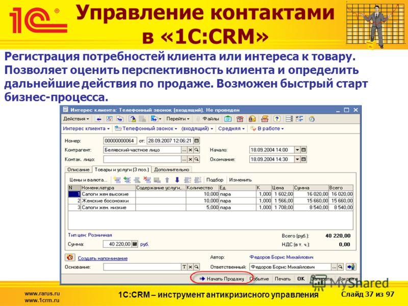 Слайд 37 из 97 www.rarus.ru www.1crm.ru 1С:CRM – инструмент антикризисного управления Управление контактами в «1С:CRM» Регистрация потребностей клиента или интереса к товару. Позволяет оценить перспективность клиента и определить дальнейшие действия
