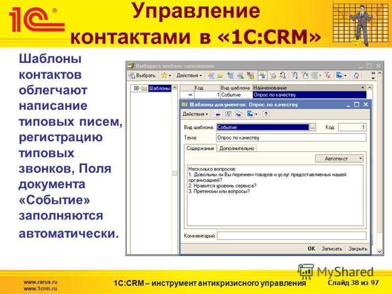 Слайд 38 из 97 www.rarus.ru www.1crm.ru 1С:CRM – инструмент антикризисного управления Управление контактами в «1С:CRM» Шаблоны контактов облегчают написание типовых писем, регистрацию типовых звонков, Поля документа «Событие» заполняются автоматическ
