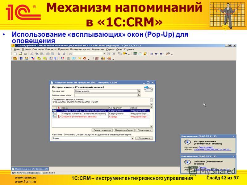 Слайд 42 из 97 www.rarus.ru www.1crm.ru 1С:CRM – инструмент антикризисного управления Механизм напоминаний в «1С:CRM» Использование «всплывающих» окон (Pop-Up) для оповещения
