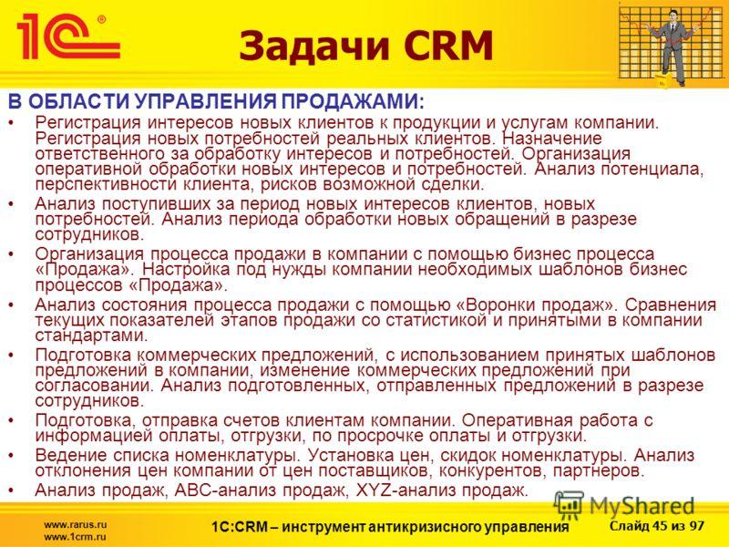 Слайд 45 из 97 www.rarus.ru www.1crm.ru 1С:CRM – инструмент антикризисного управления Задачи CRM В ОБЛАСТИ УПРАВЛЕНИЯ ПРОДАЖАМИ: Регистрация интересов новых клиентов к продукции и услугам компании. Регистрация новых потребностей реальных клиентов. На