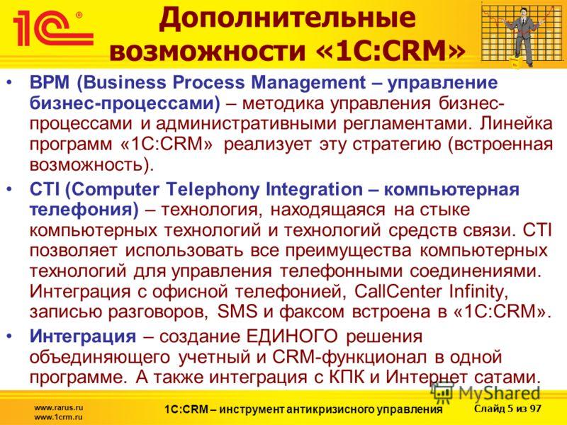 Слайд 5 из 97 www.rarus.ru www.1crm.ru 1С:CRM – инструмент антикризисного управления BPM (Business Process Management – управление бизнес-процессами) – методика управления бизнес- процессами и административными регламентами. Линейка программ «1С:CRM»