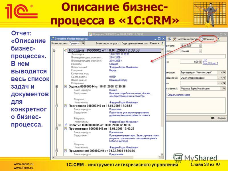 Слайд 58 из 97 www.rarus.ru www.1crm.ru 1С:CRM – инструмент антикризисного управления Описание бизнес- процесса в «1С:CRM» Отчет: «Описание бизнес- процесса». В нем выводится весь список задач и документов для конкретног о бизнес- процесса.