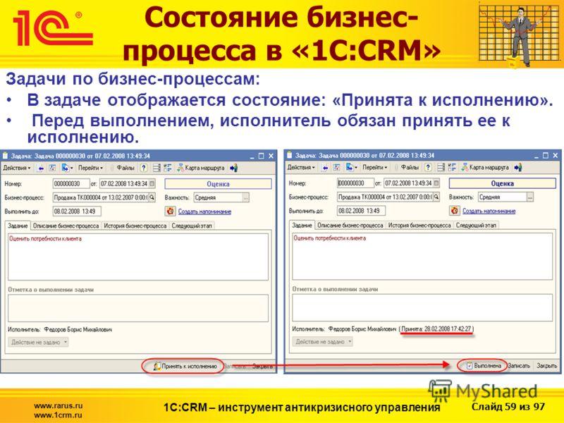 Слайд 59 из 97 www.rarus.ru www.1crm.ru 1С:CRM – инструмент антикризисного управления Состояние бизнес- процесса в «1С:CRM» Задачи по бизнес-процессам: В задаче отображается состояние: «Принята к исполнению». Перед выполнением, исполнитель обязан при