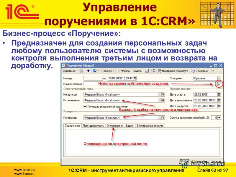 Слайд 62 из 97 www.rarus.ru www.1crm.ru 1С:CRM – инструмент антикризисного управления Управление поручениями в 1С:CRM» Бизнес-процесс «Поручение»: Предназначен для создания персональных задач любому пользователю системы с возможностью контроля выполн