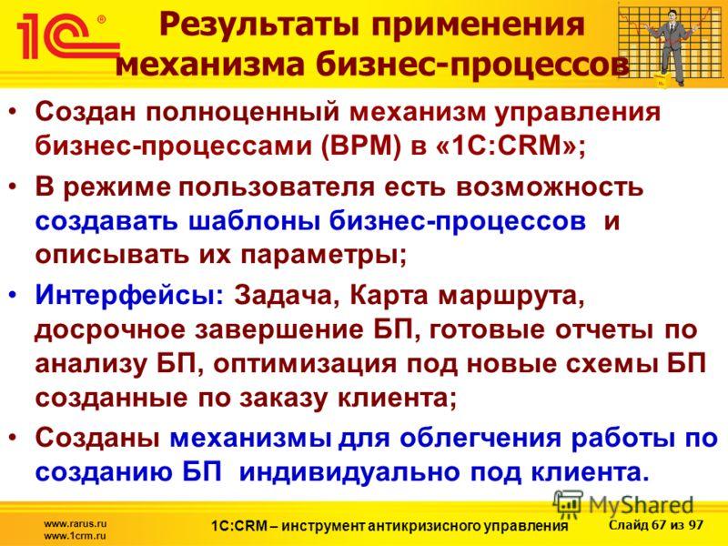 Слайд 67 из 97 www.rarus.ru www.1crm.ru 1С:CRM – инструмент антикризисного управления Результаты применения механизма бизнес-процессов Создан полноценный механизм управления бизнес-процессами (BPM) в «1С:CRM»; В режиме пользователя есть возможность с