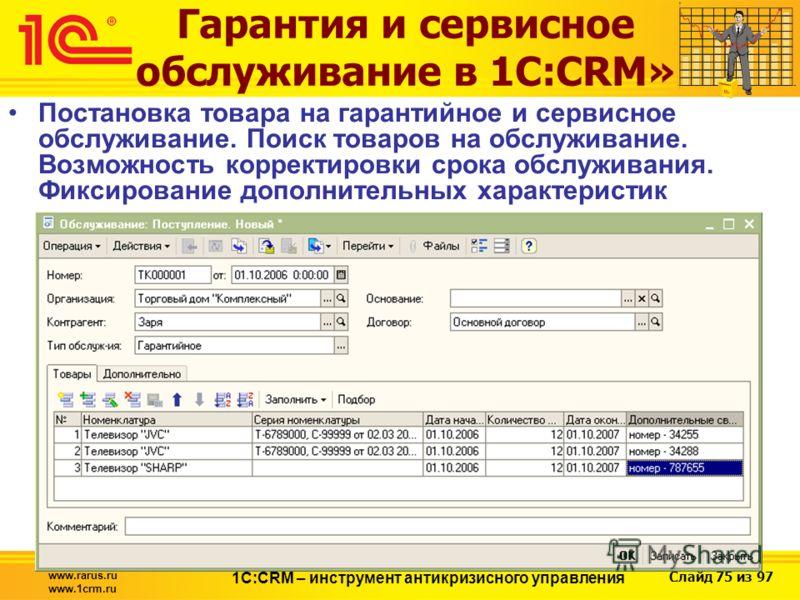 Слайд 75 из 97 www.rarus.ru www.1crm.ru 1С:CRM – инструмент антикризисного управления Гарантия и сервисное обслуживание в 1С:CRM» Постановка товара на гарантийное и сервисное обслуживание. Поиск товаров на обслуживание. Возможность корректировки срок