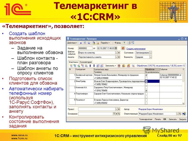 Слайд 80 из 97 www.rarus.ru www.1crm.ru 1С:CRM – инструмент антикризисного управления Создать шаблон выполнения исходящих звонков –Задание на выполнение обзвона –Шаблон контакта - план разговора –Шаблон анкеты по опросу клиентов Подготовить список кл