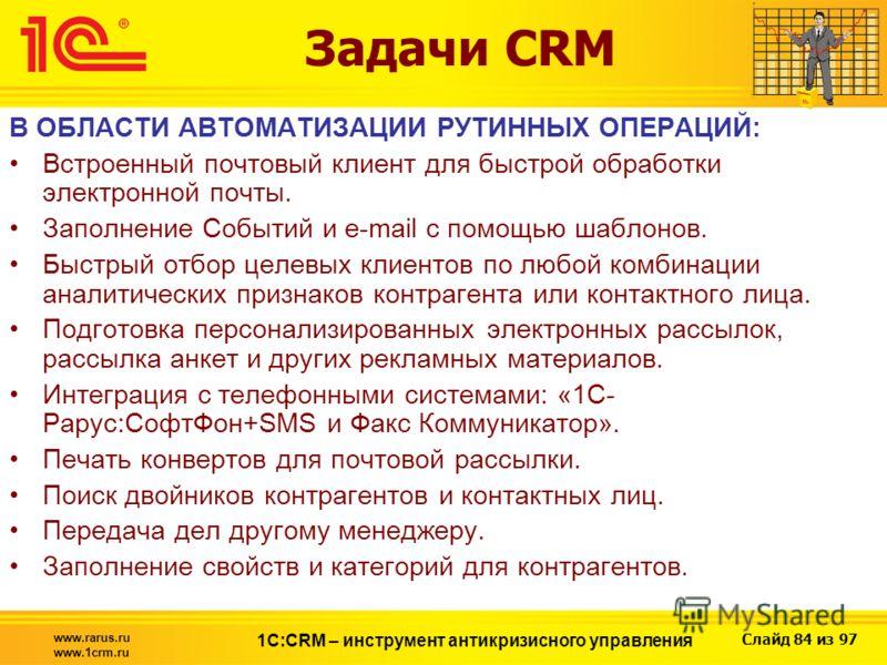 Слайд 84 из 97 www.rarus.ru www.1crm.ru 1С:CRM – инструмент антикризисного управления Задачи CRM В ОБЛАСТИ АВТОМАТИЗАЦИИ РУТИННЫХ ОПЕРАЦИЙ: Встроенный почтовый клиент для быстрой обработки электронной почты. Заполнение Событий и e-mail с помощью шабл