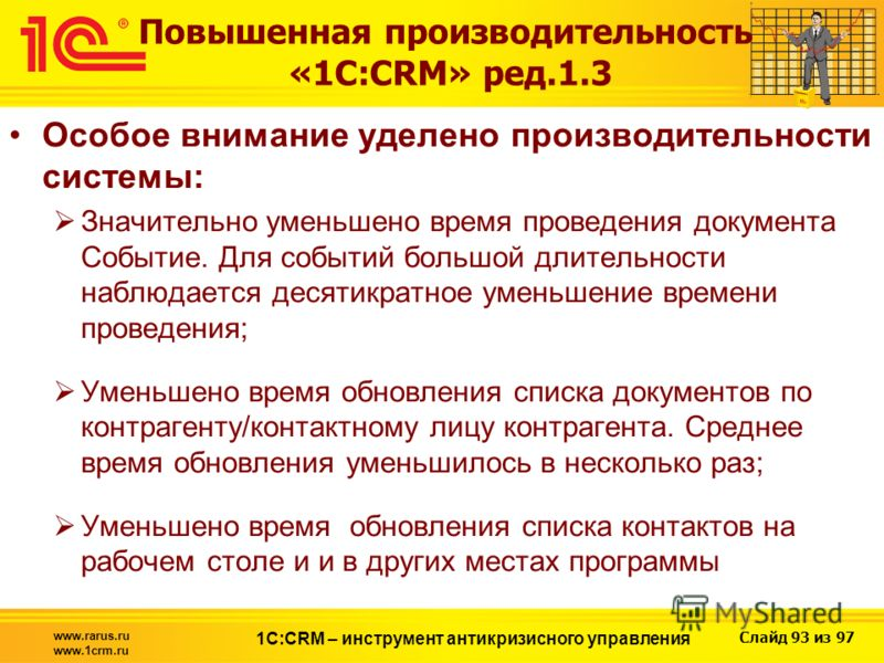 Слайд 93 из 97 www.rarus.ru www.1crm.ru 1С:CRM – инструмент антикризисного управления Повышенная производительность «1С:CRM» ред.1.3 Особое внимание уделено производительности системы: Значительно уменьшено время проведения документа Событие. Для соб